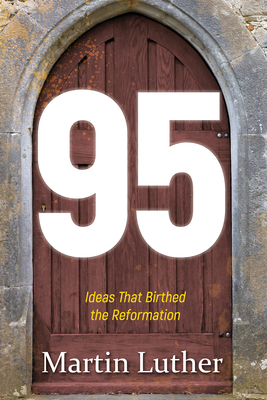 95: The Ideas That Birthed the Reformation - Luther, Martin, Dr.