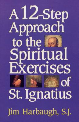 A 12-Step Approach to the Spiritual Exercises of St. Ignatius - Harbaugh, Jim