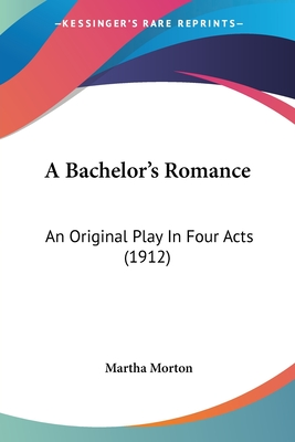 A Bachelor's Romance: An Original Play in Four Acts (1912) - Morton, Martha