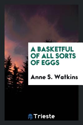 A Basketful of All Sorts of Eggs - Watkins, Anne S