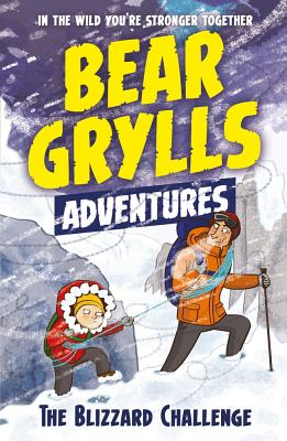 A Bear Grylls Adventure 1: The Blizzard Challenge: by bestselling author and Chief Scout Bear Grylls - Grylls, Bear