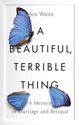 A Beautiful, Terrible Thing: A Memoir of Marriage and Betrayal - Waite, Jen