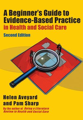 A Beginner's Guide to Evidence-Based Practice in Health and Social Care - Aveyard, Helen, and Sharp, Pam