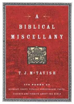 A Biblical Miscellany: 176 Pages of Offbeat, Zesty, Vitally Unnecessary Facts, Figures, and Tidbits about the Bible - McTavish, T J
