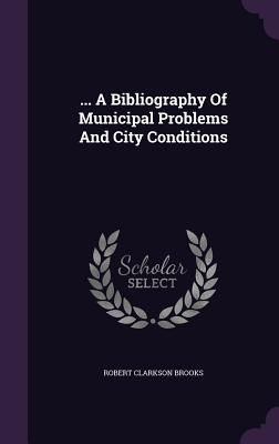 ... a Bibliography of Municipal Problems and City Conditions - Brooks, Robert Clarkson