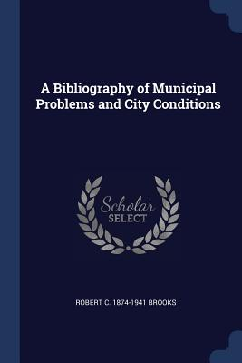 A Bibliography of Municipal Problems and City Conditions - Brooks, Robert C 1874-1941