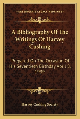 A Bibliography of the Writings of Harvey Cushing: Prepared on the Occasion of His Seventieth Birthday April 8, 1939 - Harvey Cushing Society