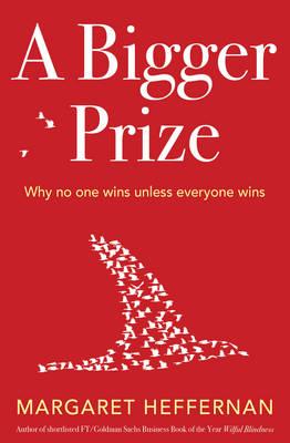 A Bigger Prize: When No One Wins Unless Everyone Wins - Heffernan, Margaret