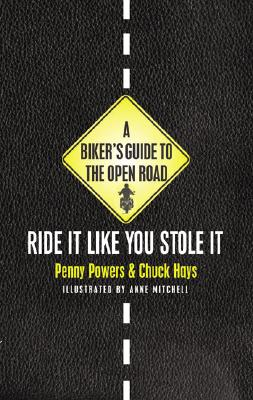 A Biker's Guide to the Open Road: Ride It Like You Stole It - Powers, Penny, and Hays, Chuck