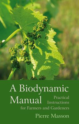 A Biodynamic Manual: Practical Instructions for Farmers and Gardeners - Masson, Pierre, and Masson, Vincent (Editor), and Blais, Monique (Translated by)