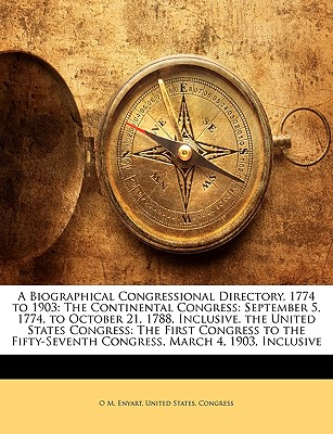 A Biographical Congressional Directory, 1774 to 1903: The Continental Congress: September 5, 1774, to October 21, 1788, Inclusive. the United States Congress: The First Congress to the Fifty-Seventh Congress, March 4, 1903, Inclusive - Enyart, O M, and United States Congress, States Congress (Creator)