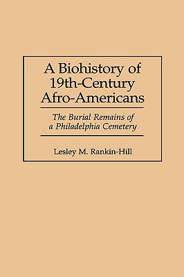 A Biohistory of 19th-Century Afro-Americans: The Burial Remains of a Philadelphia Cemetery - Rankin-Hill, Lesley M