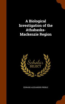A Biological Investigation of the Athabaska-MacKenzie Region - Preble, Edward Alexander