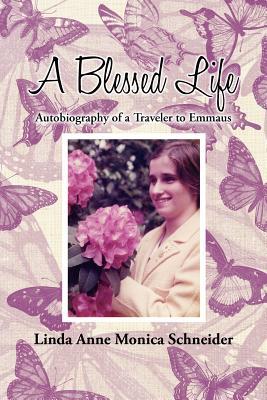 A Blessed Life: Autobiography of a Traveler to Emmaus - Schneider, Linda Anne Monica