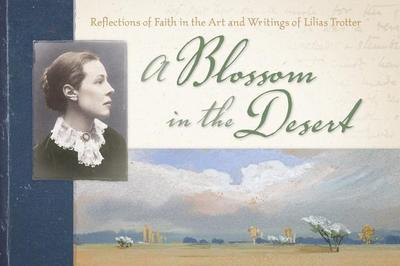 A Blossom in the Desert: Reflections of Faith in the Art and Writings of Lilias Trotter - Trotter, Lilias, and Rockness, Miriam Huffman