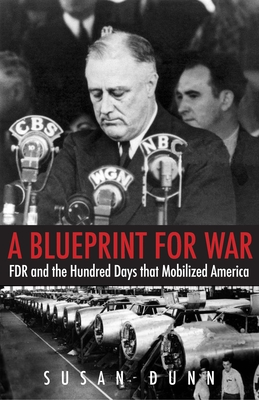 A Blueprint for War: FDR and the Hundred Days That Mobilized America - Dunn, Susan