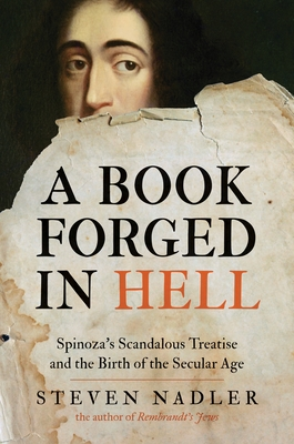 A Book Forged in Hell: Spinoza's Scandalous Treatise and the Birth of the Secular Age - Nadler, Steven