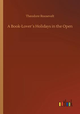 A Book-Lover´s Holidays in the Open - Roosevelt, Theodore