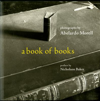 A Book of Books - Morell, Abelardo (Photographer), and Baker, Nicholson (Preface by)