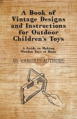 A Book of Vintage Designs and Instructions for Outdoor Children's Toys - A Guide to Making Wooden Toys at Home - Various