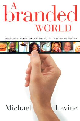 A Branded World: Adventures in Public Relations and the Creation of Superbrands - Levine, Michael