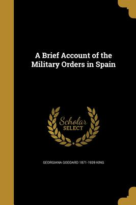 A Brief Account of the Military Orders in Spain - King, Georgiana Goddard 1871-1939