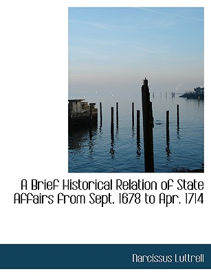 A Brief Historical Relation of State Affairs from Sept. 1678 to Apr. 1714 - Luttrell, Narcissus