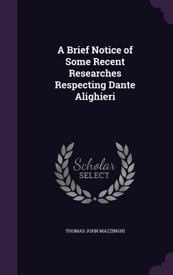 A Brief Notice of Some Recent Researches Respecting Dante Alighieri - Mazzinghi, Thomas John