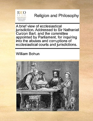 A Brief View of Ecclesiastical Jurisdiction. Addressed to Sir Nathaniel Curzon Bart. and the Committee Appointed by Parliament, for Inquiring Into the Abuses and Corruptions of Ecclesiastical Courts and Jurisdictions. - Bohun, William