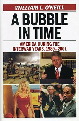 A Bubble in Time: America During the Interwar Years, 1989 2001 - O'Neill, William
