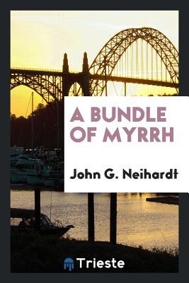 A Bundle of Myrrh - Neihardt, John G