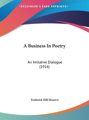 A Business in Poetry: An Imitative Dialogue (1916) - Meserve, Frederick Hill