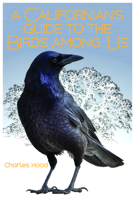 A Californian's Guide to the Birds Among Us - Hood, Charles