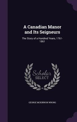 A Canadian Manor and Its Seigneurs: The Story of a Hundred Years, 1761-1861 - Wrong, George McKinnon