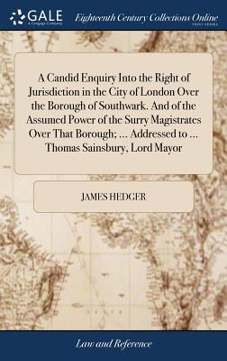 A Candid Enquiry Into the Right of Jurisdiction in the City of London Over the Borough of Southwark. and of the Assumed Power of the Surry Magistrates Over That Borough; ... Addressed to ... Thomas Sainsbury, Lord Mayor - Hedger, James