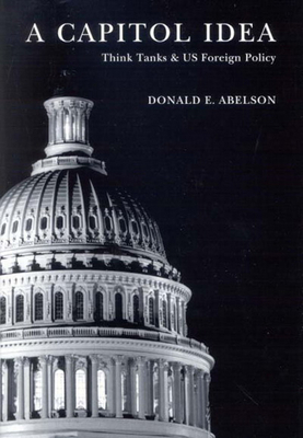 A Capitol Idea: Think Tanks and US Foreign Policy - Abelson, Donald E