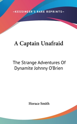 A Captain Unafraid: The Strange Adventures of Dynamite Johnny O'Brien - Smith, Horace