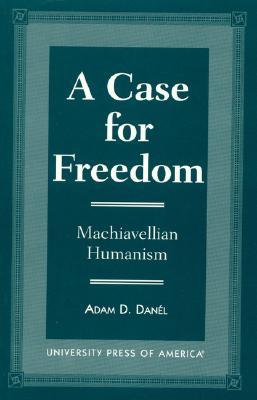 A Case for Freedom: Machiavellian Humanism - Danel, Adam D