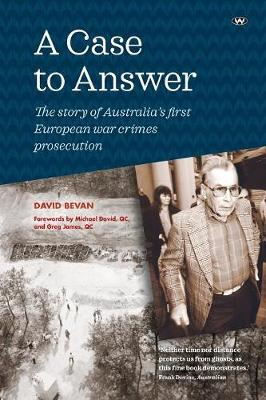A Case to Answer: The Story of Australias First European War Crimes Prosecution - Bevan, David