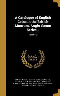 A Catalogue of English Coins in the British Museum. Anglo-Saxon Series ..; Volume 2 - British Museum Dept of Coins and Medal (Creator), and Poole, Reginald Stuart 1832-1895, and Keary, C F (Charles Francis) 1848...