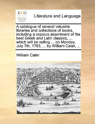 A Catalogue of Several Valuable Libraries and Collections of Books, Including a Copious Assortment of the Best Greek and Latin Classics, ... Which Will Be Selling ... on Monday, July 7th, 1783, ... by William Cater, ... - Cater, William