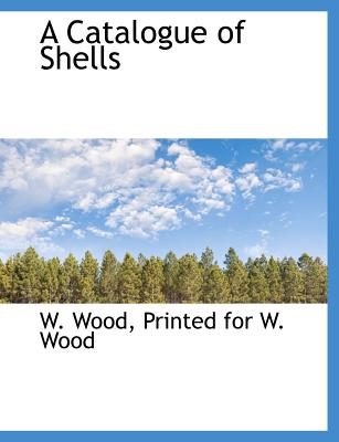 A Catalogue of Shells - Wood, W, and Printed for W Wood, For W Wood (Creator)