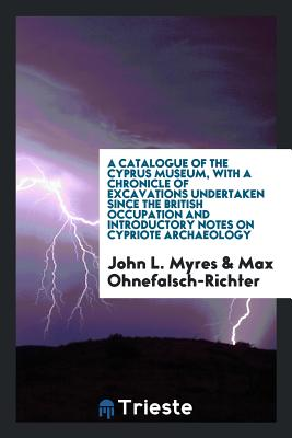A Catalogue of the Cyprus Museum, with a Chronicle of Excavations Undertaken Since the British Occupation and Introductory Notes on Cypriote Archaeology - Myres, John L