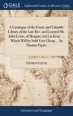 A Catalogue of the Entire and Valuable Library of the Late Rev. and Learned Mr. John Lewis, of Mergate, [sic] in Kent. ... Which Will Be Sold Very Cheap ... by Thomas Payne, - Payne, Thomas