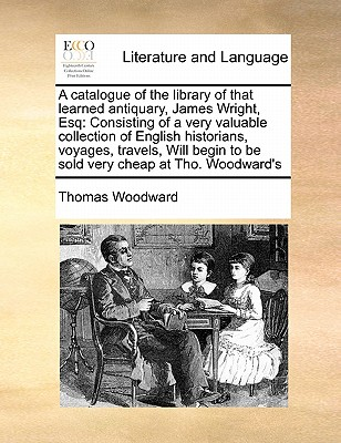 A Catalogue of the Library of That Learned Antiquary, James Wright, Esq: Consisting of a Very Valuable Collection of English Historians, Voyages, Travels, Will Begin to Be Sold Very Cheap at Tho. Woodward's - Woodward, Thomas