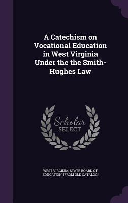 A Catechism on Vocational Education in West Virginia Under the the Smith-Hughes Law - West Virginia State Board of Education (Creator)