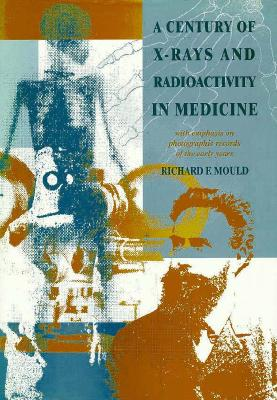 A Century of X-Rays and Radioactivity in Medicine: With Emphasis on Photographic Records of the Early Years - Mould, R F, and Mould, Richard F, and Mould, Mould