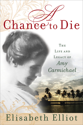 A Chance to Die: The Life and Legacy of Amy Carmichael - Elliot, Elisabeth