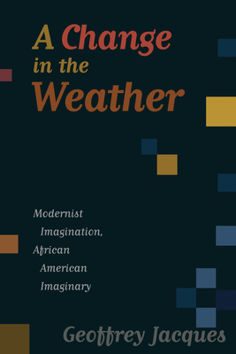 A Change in the Weather: Modernist Imagination, African American Imaginary - Jacques, Geoffrey