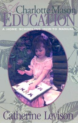 A Charlotte Mason Education: A Home Schooling How-To Manual - Levison, Catherine